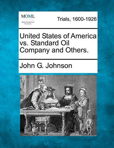 United States of America vs. Standard Oil Company and Others.: John G. Johnson