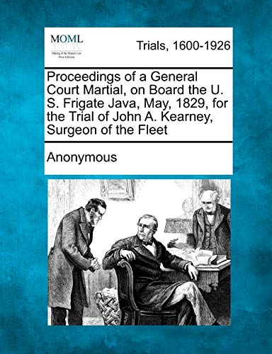 Proceedings of a General Court Martial, on Board the U. S. Frigate Java, May, 1829, for the Trial of John A. Kearney, Surgeon of the Fleet (1275502288) by Anonymous