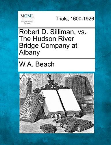 Robert D. Silliman, vs. The Hudson River Bridge Company at Albany: W. A. Beach