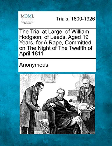 The Trial at Large, of William Hodgson, of Leeds, Aged 19 Years, for a Rape, Committed on the Night...