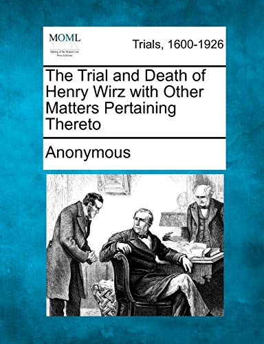 The Trial and Death of Henry Wirz with Other Matters Pertaining Thereto