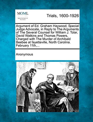 9781275509313: Argument of Ed. Graham Haywood, Special Judge Advocate, in Reply to the Arguments of the Several Counsel for William J. Tolar, David Watkins and Thoma