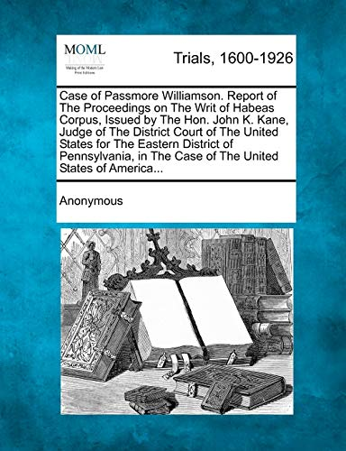 Case of Passmore Williamson. Report of the Proceedings on the Writ of Habeas Corpus, Issued by the ...