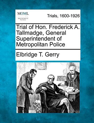 Trial of Hon. Frederick A. Tallmadge, General Superintendent of Metropolitan Police: Elbridge T. ...