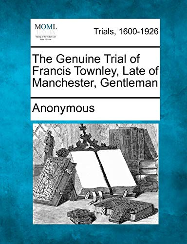 The Genuine Trial of Francis Townley, Late of Manchester, Gentleman