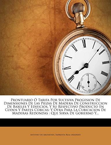9781275550124: Prontuario Ó Tarifa Por Sucesiva Progesion De Dimensiones De Las Piezas De Madera De Construccion De Baxeles Y Edificios, Y Su Respectivo Producto En ... Que Sirva De Gobierno Y... (Spanish Edition)