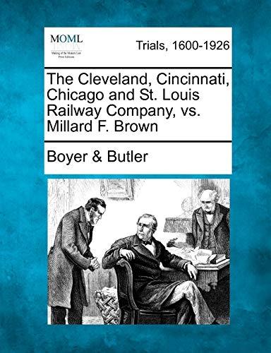 The Cleveland, Cincinnati, Chicago and St. Louis Railway Company, vs. Millard F. Brown: Boyer & ...