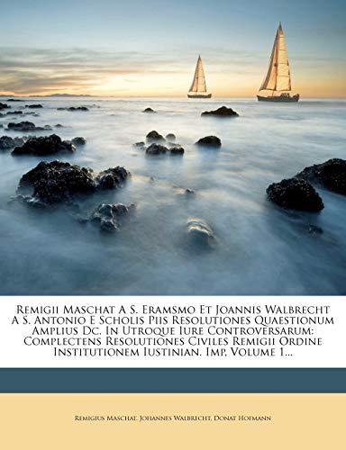 9781275579170: Remigii Maschat A S. Eramsmo Et Joannis Walbrecht A S. Antonio E Scholis Piis Resolutiones Quaestionum Amplius Dc. In Utroque Iure Controversarum: ... Iustinian. Imp, Volume 1... (Latin Edition)