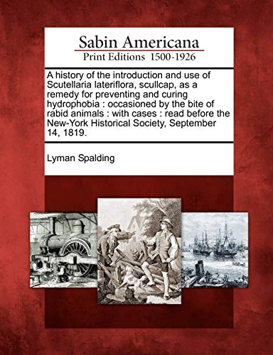 9781275608368: A history of the introduction and use of Scutellaria lateriflora, scullcap, as a remedy for preventing and curing hydrophobia: occasioned by the bite ... Historical Society, September 14, 1819.