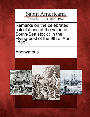 9781275617421: Remarks on the celebrated calculations of the value of South-Sea stock: in the Flying-post of the 9th of April, 1720 ...