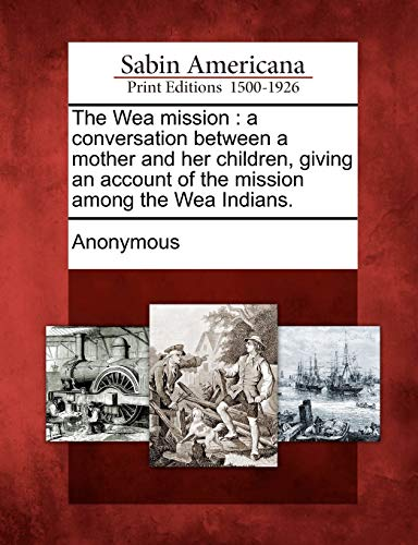 9781275620414: The Wea mission: a conversation between a mother and her children, giving an account of the mission among the Wea Indians.