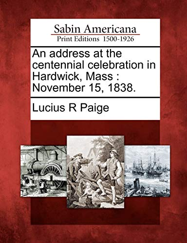 An Address at the Centennial Celebration in Hardwick, Mass: November 15, 1838.: Lucius R Paige