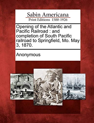 Opening of the Atlantic and Pacific Railroad: And Completion of South Pacific Railroad to ...
