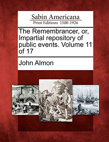 The Remembrancer, or, Impartial repository of public events. Volume 11 of 17: John Almon