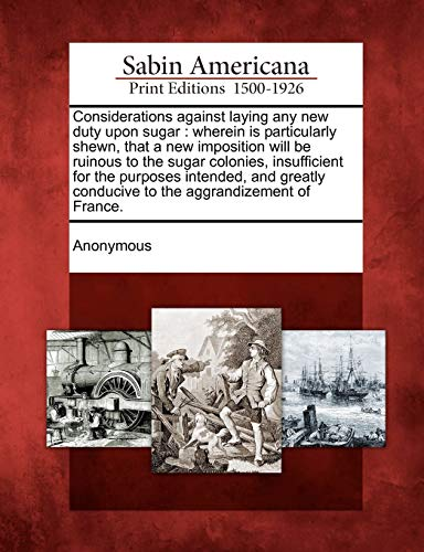 9781275636439: Considerations against laying any new duty upon sugar: wherein is particularly shewn, that a new imposition will be ruinous to the sugar colonies, ... conducive to the aggrandizement of France.