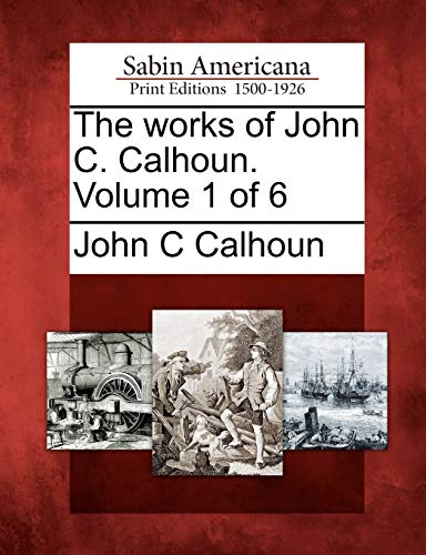 The works of John C. Calhoun. Volume 1 of 6: John C Calhoun