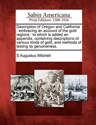 9781275639782: Description of Oregon and California: embracing an account of the gold regions : to which is added an appendix, containing descriptions of various ... gold, and methods of testing its genuineness.