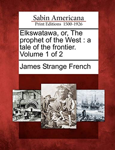Elkswatawa, Or, the Prophet of the West: A Tale of the Frontier. Volume 1 of 2: James Strange ...
