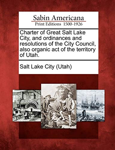 Charter of Great Salt Lake City, and ordinances and resolutions of the City Council, also organic ...