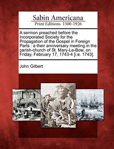 A sermon preached before the Incorporated Society for the Propagation of the Gospel in Foreign Parts: a their anniversary meeting in the parish-church ... on Friday, February 17, 1743-4 [i.e. 1743]. (1275661521) by John Gilbert