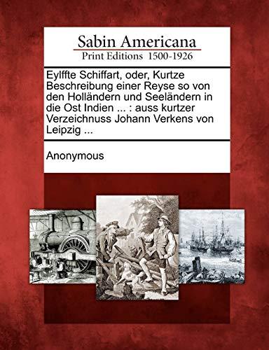 9781275683105: Eylffte Schiffart, oder, Kurtze Beschreibung einer Reyse so von den Holländern und Seeländern in die Ost Indien ...: auss kurtzer Verzeichnuss Johann Verkens von Leipzig ... (German Edition)