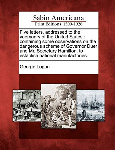 9781275691391: Five letters, addressed to the yeomanry of the United States: containing some observations on the dangerous scheme of Governor Duer and Mr. Secretary Hamilton, to establish national manufactories.