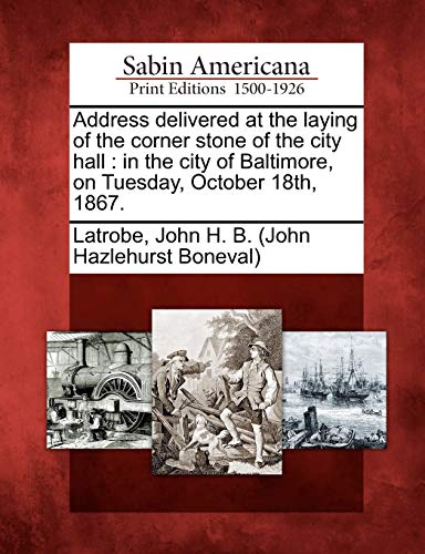 Address Delivered at the Laying of the Corner Stone of the City Hall: In the City of Baltimore, on ...