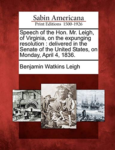 Speech of the Hon. Mr. Leigh, of Virginia, on the Expunging Resolution: Delivered in the Senate of ...