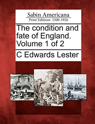 The condition and fate of England. Volume 1 of 2: C Edwards Lester