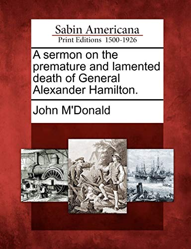 A sermon on the premature and lamented death of General Alexander Hamilton. (1275706738) by John M'Donald