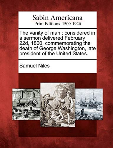 The Vanity of Man: Considered in a Sermon Delivered February 22d, 1800, Commemorating the Death of ...