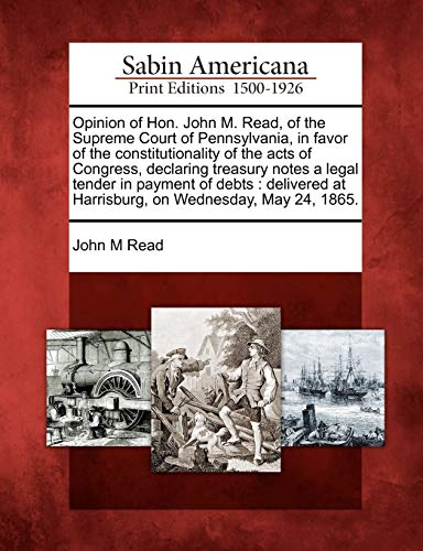 Opinion of Hon. John M. Read, of the Supreme Court of Pennsylvania, in Favor of the Constitutionality of the Acts of Congress, Declaring Treasury Notes a Legal Tender in Payment of Debts: Delivered at Harrisburg, on Wednesday, May 24, 1865. (Paperback)