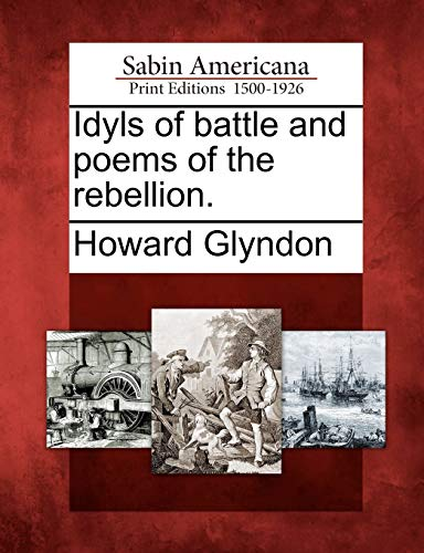 Idyls of battle and poems of the rebellion.: Howard Glyndon
