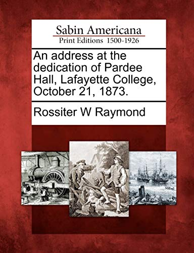 An address at the dedication of Pardee Hall, Lafayette College, October 21, 1873.: Rossiter W ...