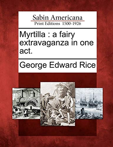 Myrtilla: A Fairy Extravaganza in One Act.: GEORGE EDWARD RICE
