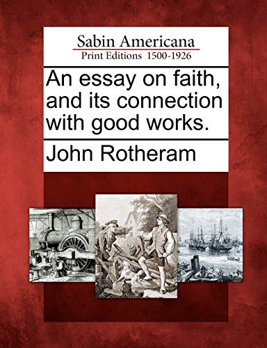 An essay on faith, and its connection with good works.: John Rotheram