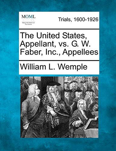 The United States, Appellant, vs. G. W. Faber, Inc., Appellees: William L. Wemple
