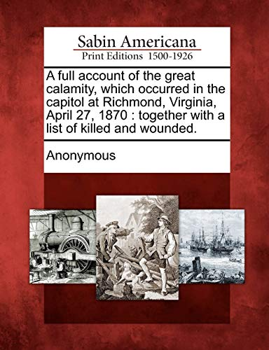 9781275759541: A full account of the great calamity, which occurred in the capitol at Richmond, Virginia, April 27, 1870: together with a list of killed and wounded.