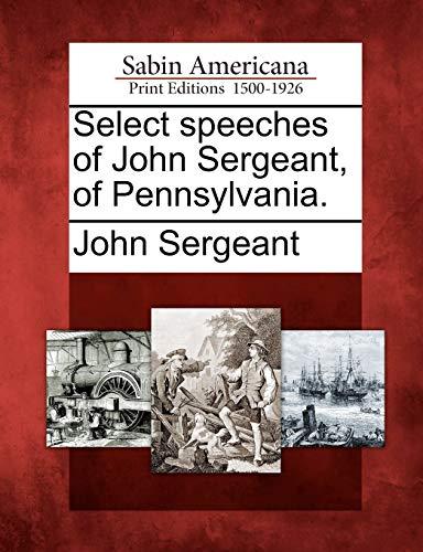 Select speeches of John Sergeant, of Pennsylvania.: John Sergeant