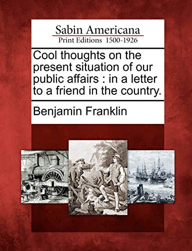 Cool thoughts on the present situation of our public affairs: in a letter to a friend in the country. (1275763650) by Benjamin Franklin
