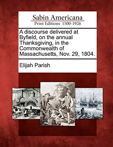 9781275772366: A discourse delivered at Byfield, on the annual Thanksgiving, in the Commonwealth of Massachusetts, Nov. 29, 1804.