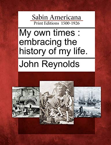 My Own Times: Embracing the History of My Life.: John Reynolds