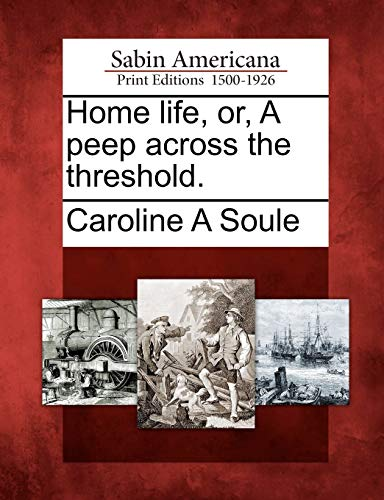 Home life, or, A peep across the threshold.: Caroline A Soule