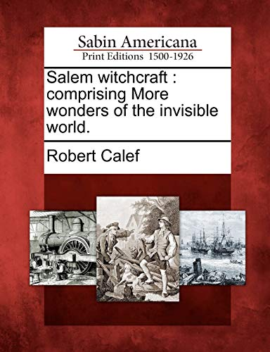 Salem Witchcraft: Comprising More Wonders of the Invisible World.: Robert Calef