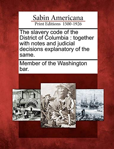 The Slavery Code of the District of Columbia: Together with Notes and Judicial Decisions ...