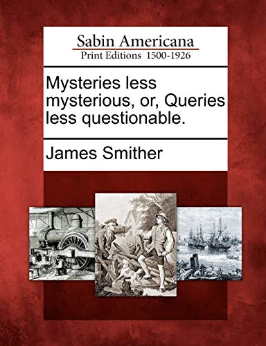 Mysteries Less Mysterious, Or, Queries Less Questionable.: James Smither