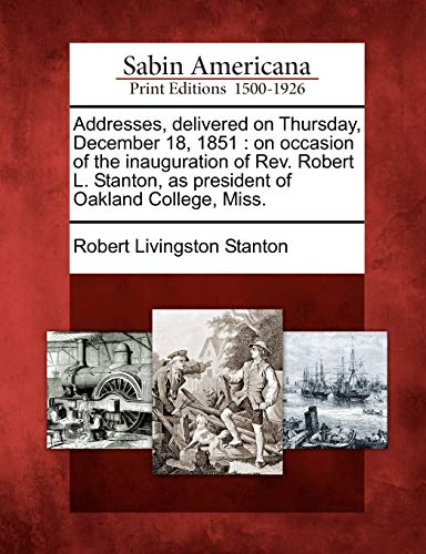 Addresses, Delivered on Thursday, December 18, 1851: On Occasion of the Inauguration of REV. Robert...