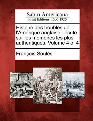 Histoire Des Troubles de LAm Rique Anglaise: Crite Sur Les M Moires Les Plus Authentiques. Volume 4...