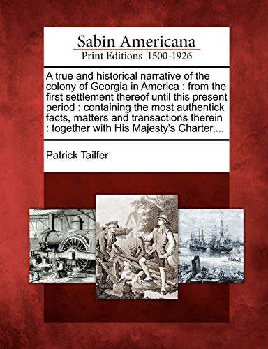 9781275810983: A true and historical narrative of the colony of Georgia in America: from the first settlement thereof until this present period : containing the most ... : together with His Majesty's Charter,...