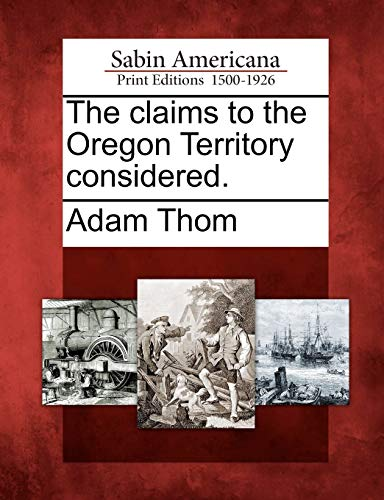 The claims to the Oregon Territory considered.: Adam Thom